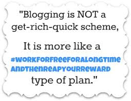 Blogging is not a get rich quick scheme.